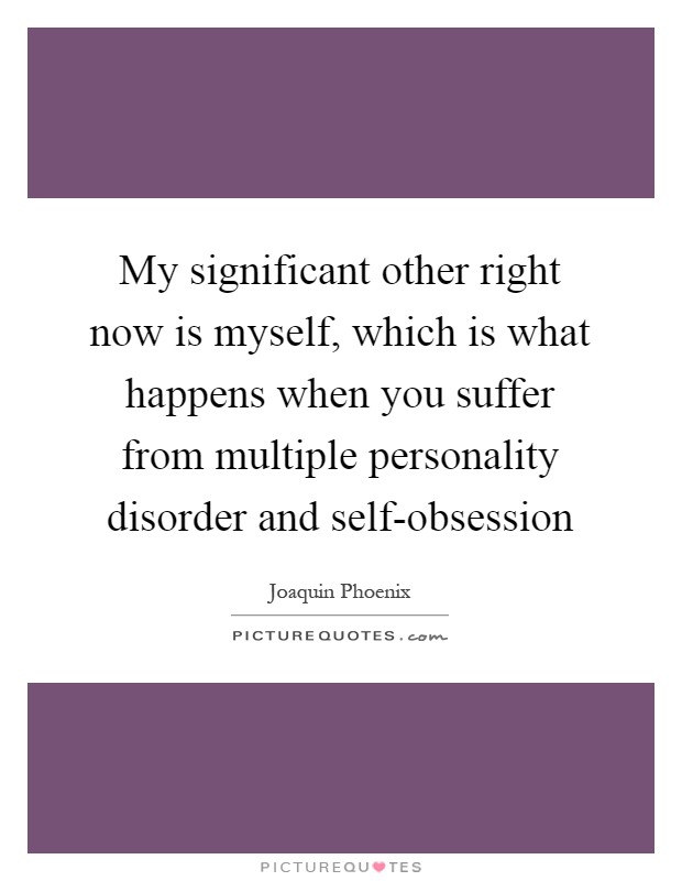 My significant other right now is myself, which is what happens when you suffer from multiple personality disorder and self-obsession Picture Quote #1