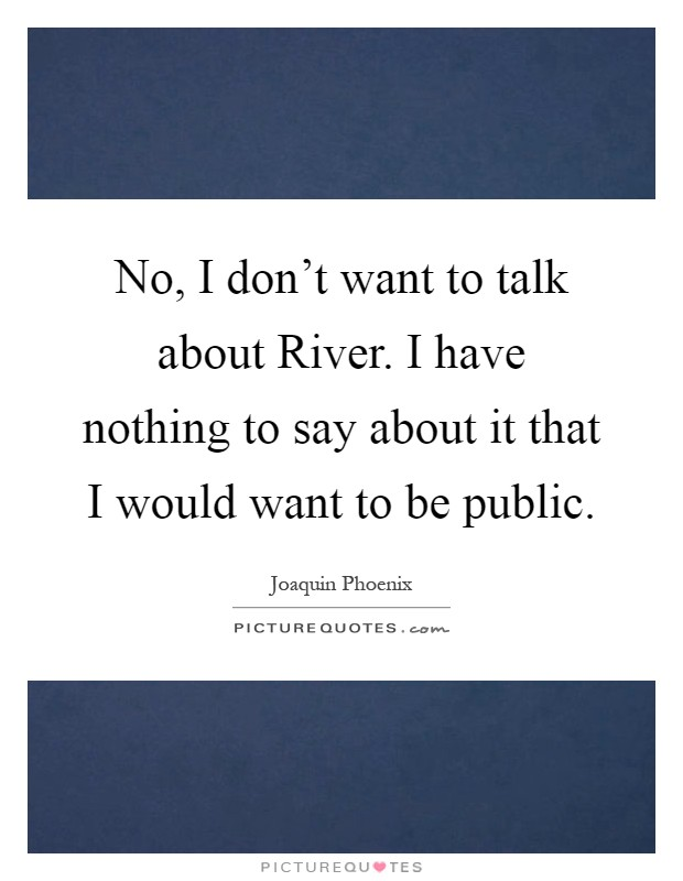 No, I don't want to talk about River. I have nothing to say about it that I would want to be public Picture Quote #1