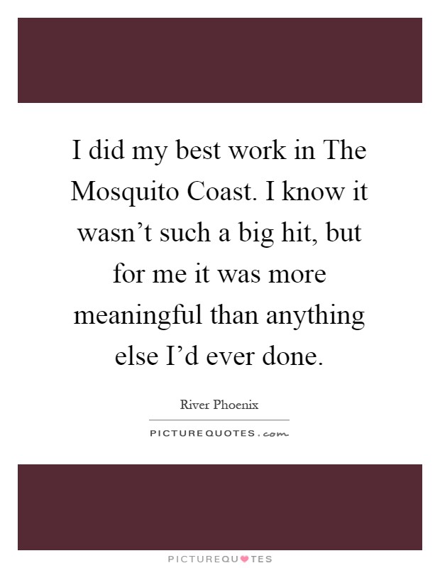 I did my best work in The Mosquito Coast. I know it wasn't such a big hit, but for me it was more meaningful than anything else I'd ever done Picture Quote #1