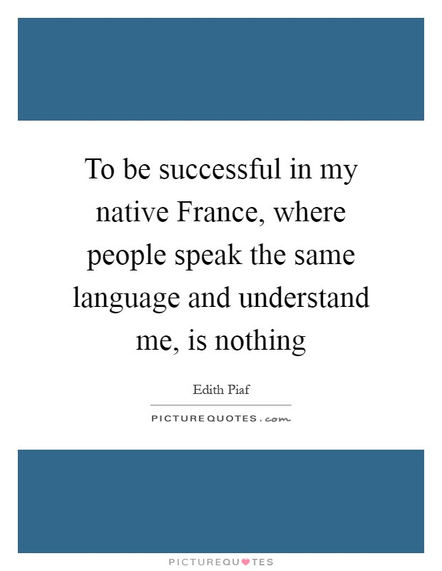 To be successful in my native France, where people speak the same language and understand me, is nothing Picture Quote #1