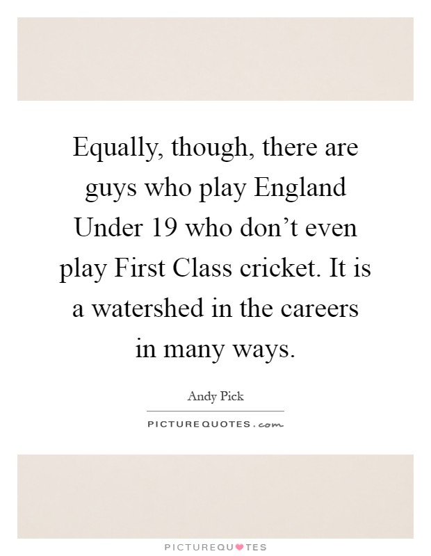 Equally, though, there are guys who play England Under 19 who don't even play First Class cricket. It is a watershed in the careers in many ways Picture Quote #1