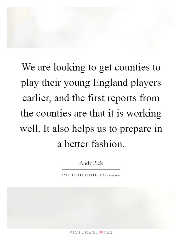 We are looking to get counties to play their young England players earlier, and the first reports from the counties are that it is working well. It also helps us to prepare in a better fashion Picture Quote #1