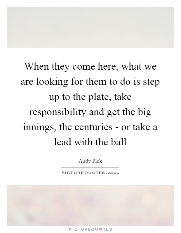 When they come here, what we are looking for them to do is step up to the plate, take responsibility and get the big innings, the centuries - or take a lead with the ball Picture Quote #1