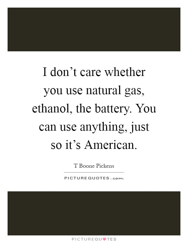 I don't care whether you use natural gas, ethanol, the battery. You can use anything, just so it's American Picture Quote #1