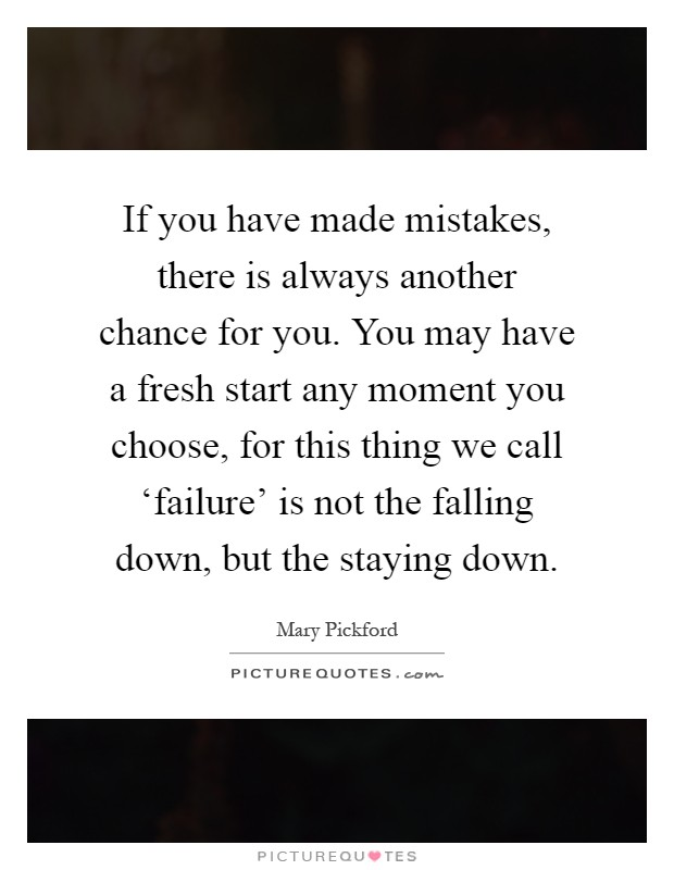If you have made mistakes, there is always another chance for you. You may have a fresh start any moment you choose, for this thing we call 'failure' is not the falling down, but the staying down Picture Quote #1
