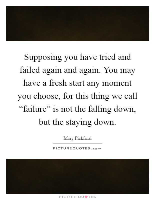"Supposing you have tried and failed again and again. You may have a fresh start any moment you choose, for this thing we call ""failure"" is not the falling down, but the staying down Picture Quote #1"