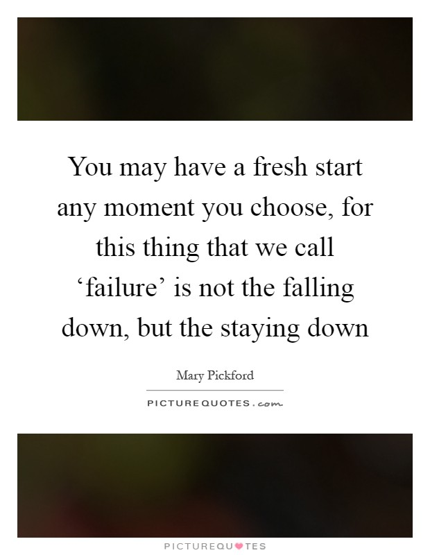 You may have a fresh start any moment you choose, for this thing that we call 'failure' is not the falling down, but the staying down Picture Quote #1