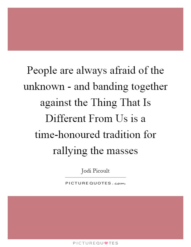 People are always afraid of the unknown - and banding together against the Thing That Is Different From Us is a time-honoured tradition for rallying the masses Picture Quote #1