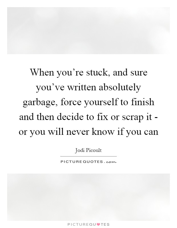 When you're stuck, and sure you've written absolutely garbage, force yourself to finish and then decide to fix or scrap it - or you will never know if you can Picture Quote #1