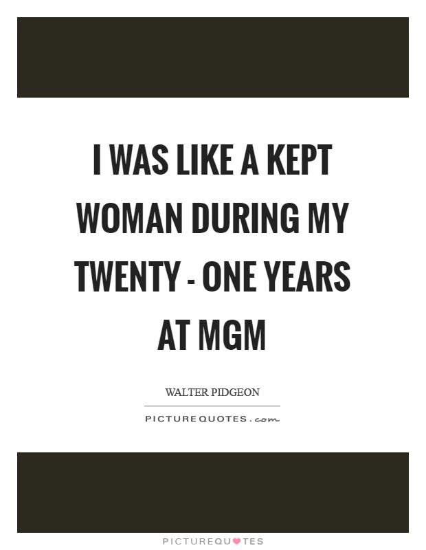I was like a kept woman during my twenty - one years at MGM Picture Quote #1