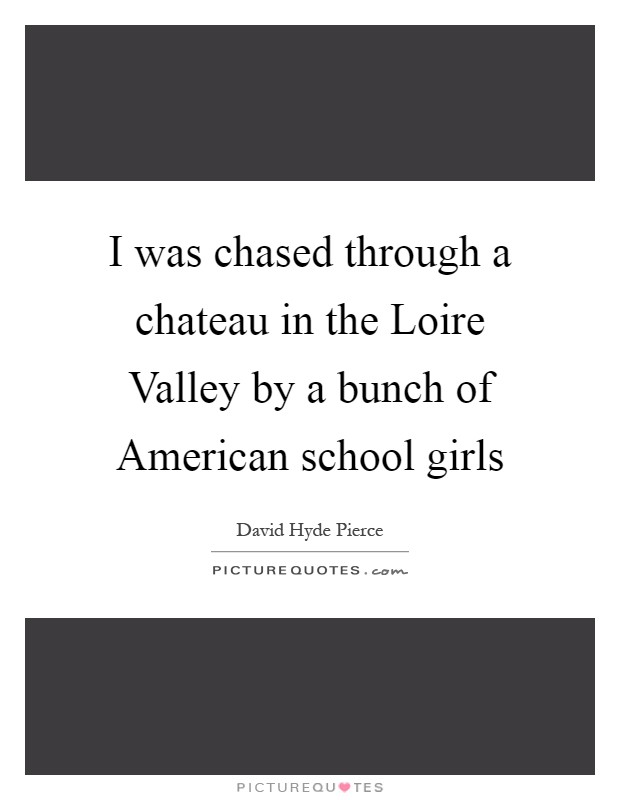 I was chased through a chateau in the Loire Valley by a bunch of American school girls Picture Quote #1