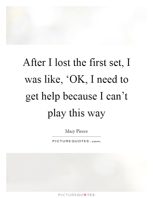 After I lost the first set, I was like, 'OK, I need to get help because I can't play this way Picture Quote #1