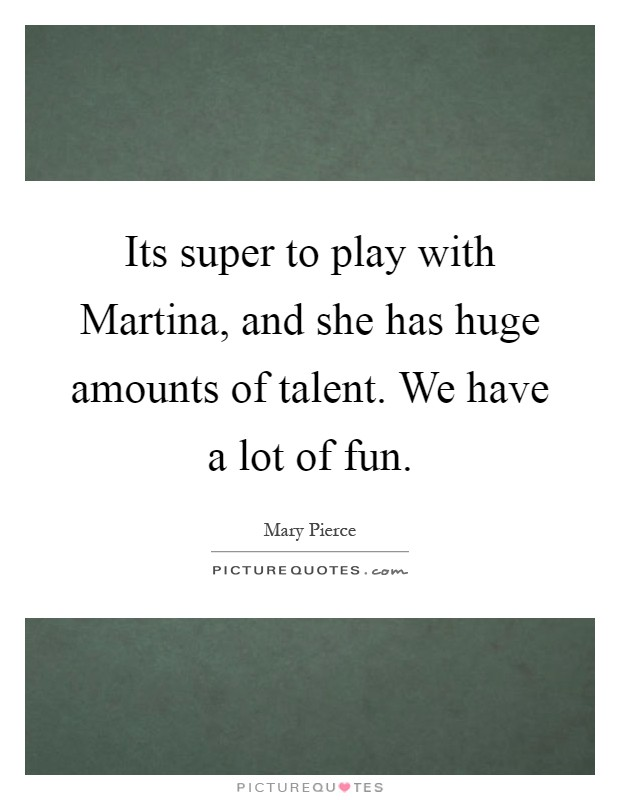 Its super to play with Martina, and she has huge amounts of talent. We have a lot of fun Picture Quote #1