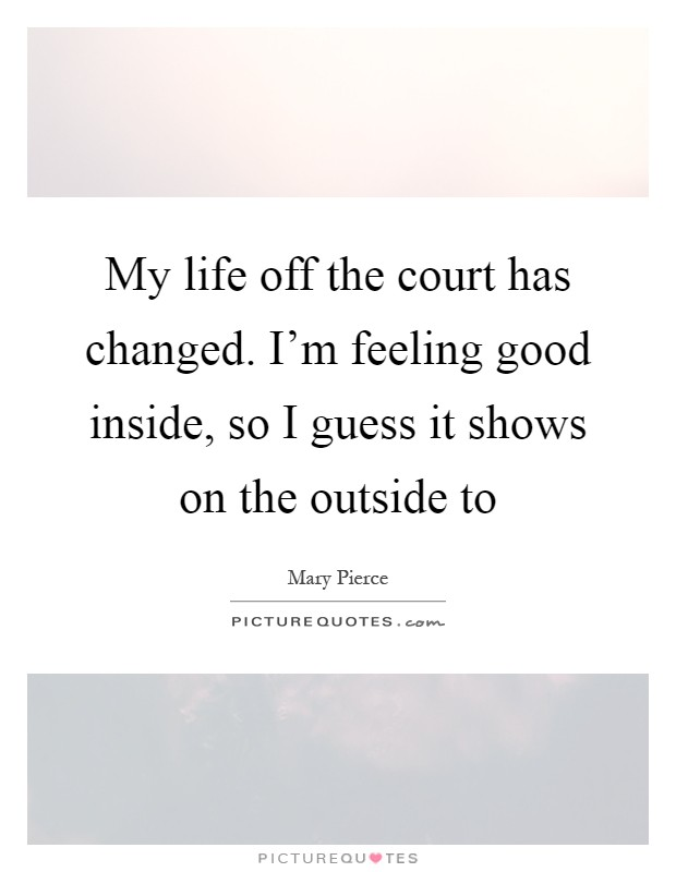 My life off the court has changed. I'm feeling good inside, so I guess it shows on the outside to Picture Quote #1