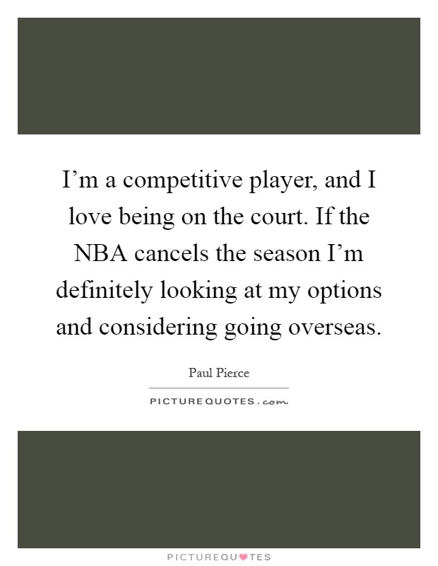 I'm a competitive player, and I love being on the court. If the NBA cancels the season I'm definitely looking at my options and considering going overseas Picture Quote #1
