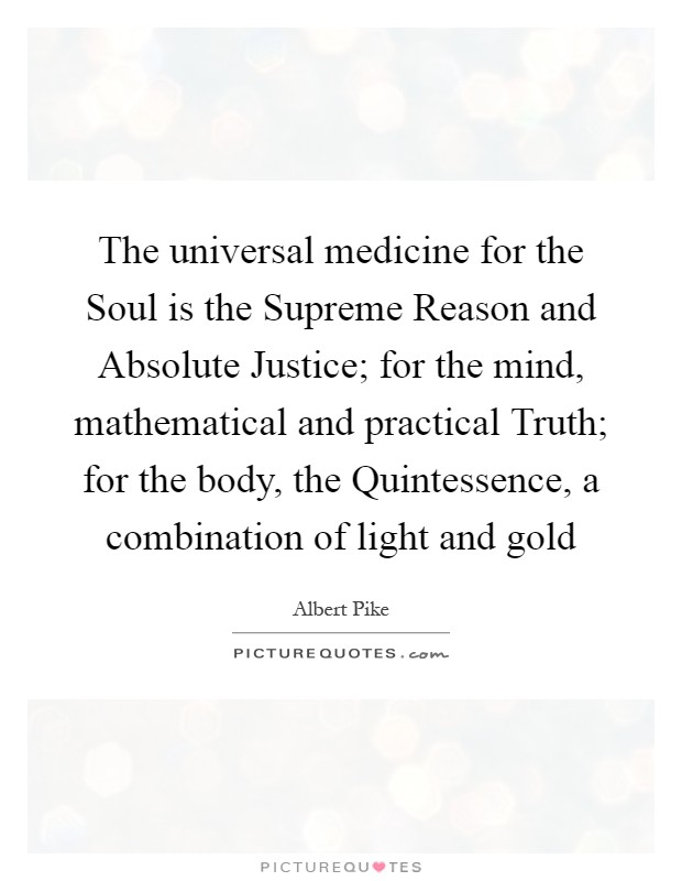 The universal medicine for the Soul is the Supreme Reason and Absolute Justice; for the mind, mathematical and practical Truth; for the body, the Quintessence, a combination of light and gold Picture Quote #1
