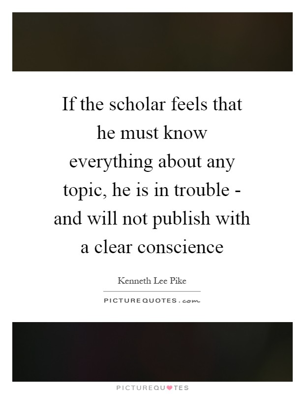 If the scholar feels that he must know everything about any topic, he is in trouble - and will not publish with a clear conscience Picture Quote #1