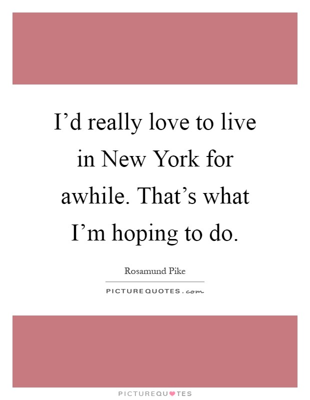 I'd really love to live in New York for awhile. That's what I'm hoping to do Picture Quote #1