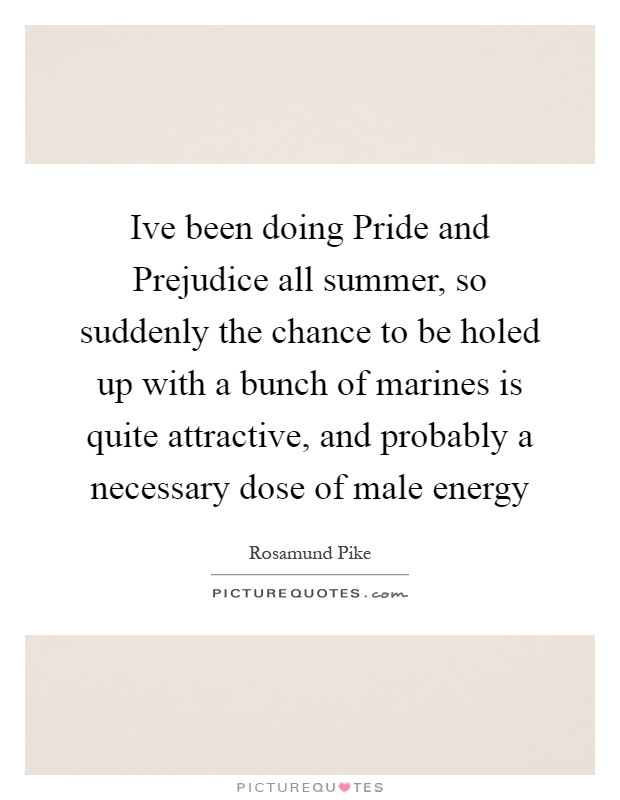 Ive been doing Pride and Prejudice all summer, so suddenly the chance to be holed up with a bunch of marines is quite attractive, and probably a necessary dose of male energy Picture Quote #1