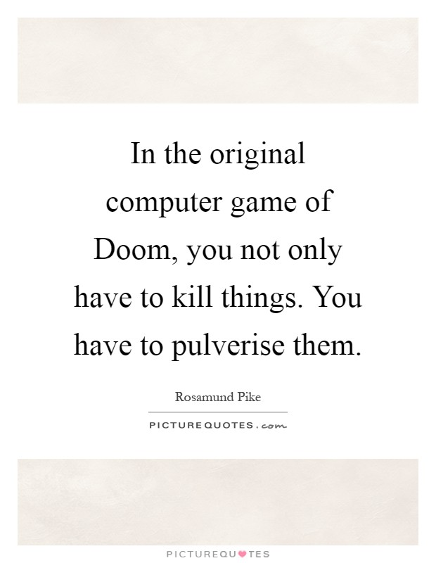 In the original computer game of Doom, you not only have to kill things. You have to pulverise them Picture Quote #1