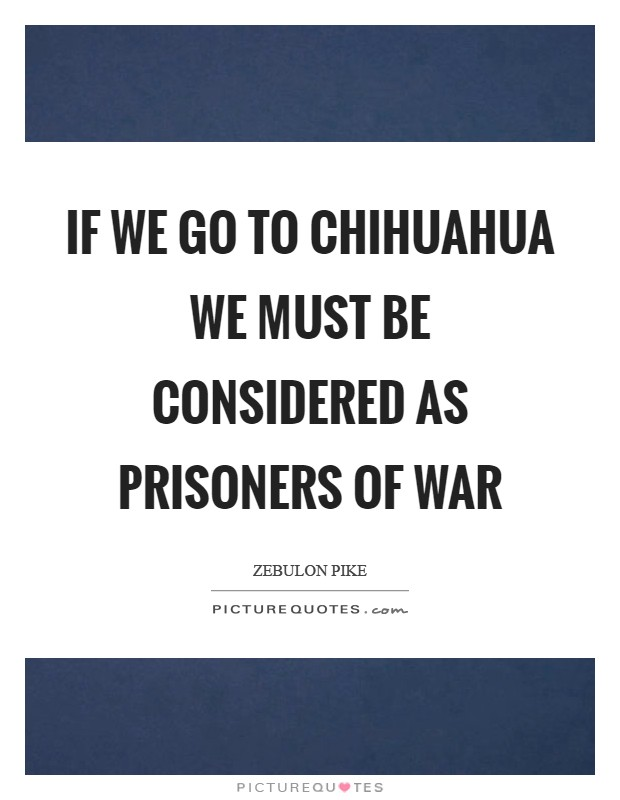If we go to Chihuahua we must be considered as prisoners of war Picture Quote #1