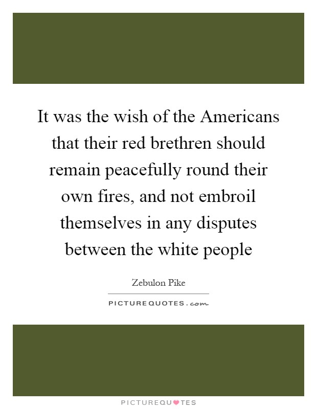 It was the wish of the Americans that their red brethren should remain peacefully round their own fires, and not embroil themselves in any disputes between the white people Picture Quote #1