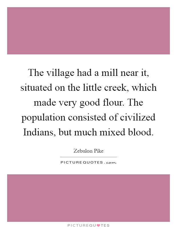 The village had a mill near it, situated on the little creek, which made very good flour. The population consisted of civilized Indians, but much mixed blood Picture Quote #1