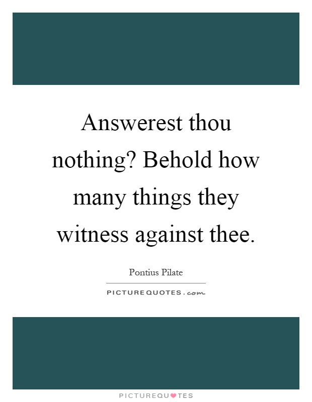 Answerest thou nothing? Behold how many things they witness against thee Picture Quote #1
