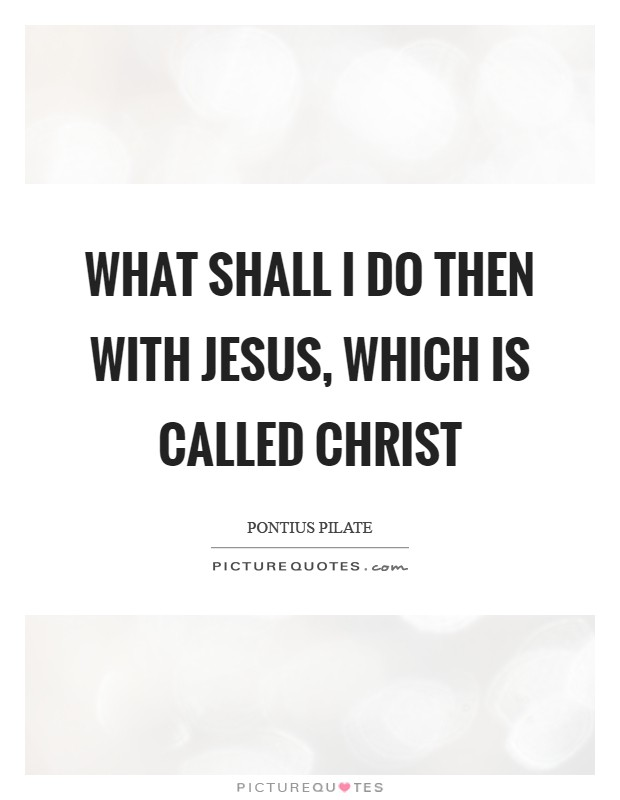 What shall I do then with Jesus, which is called Christ Picture Quote #1