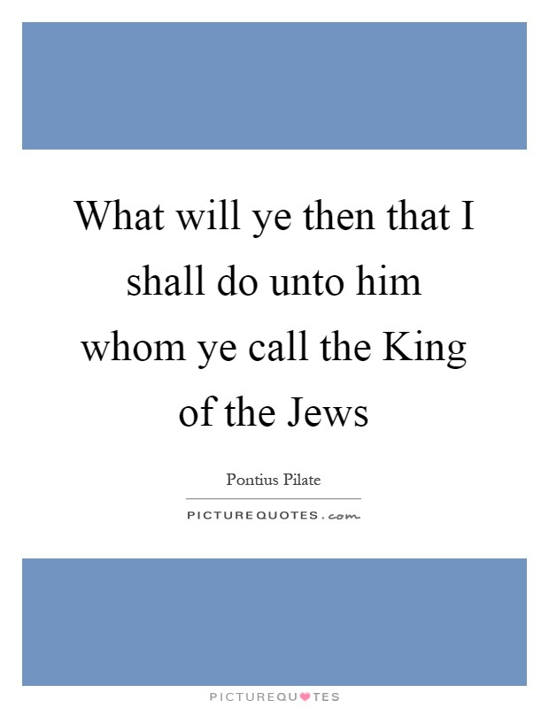 What will ye then that I shall do unto him whom ye call the King of the Jews Picture Quote #1