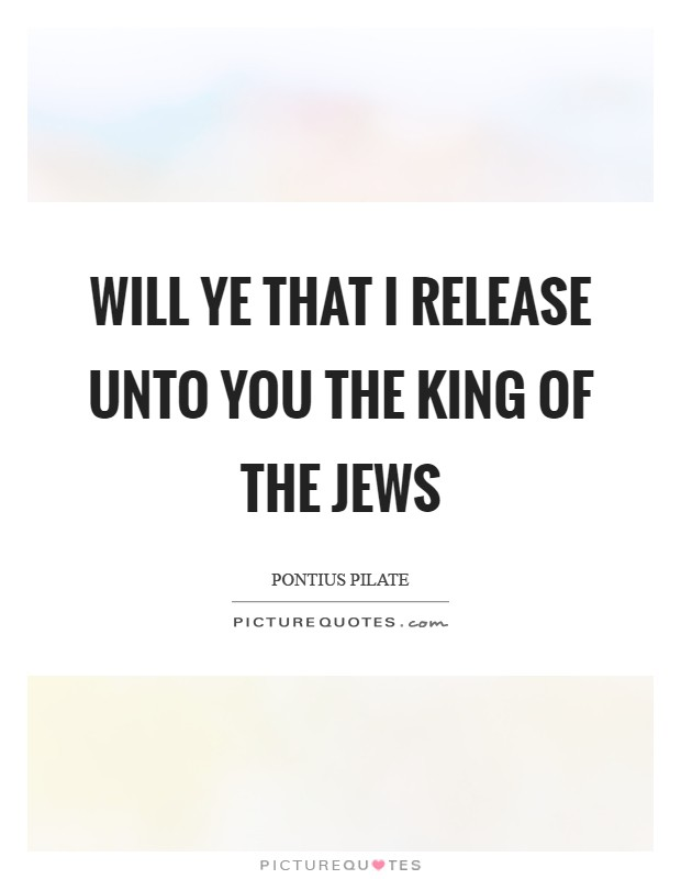 Will ye that I release unto you the King of the Jews Picture Quote #1