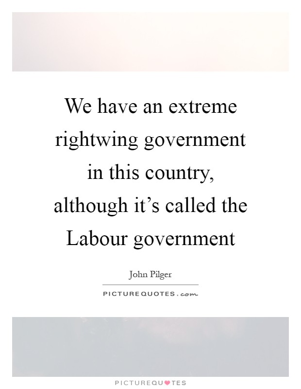We have an extreme rightwing government in this country, although it's called the Labour government Picture Quote #1