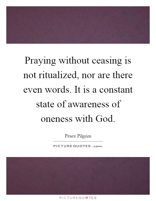 Praying without ceasing is not ritualized, nor are there even words. It is a constant state of awareness of oneness with God Picture Quote #1