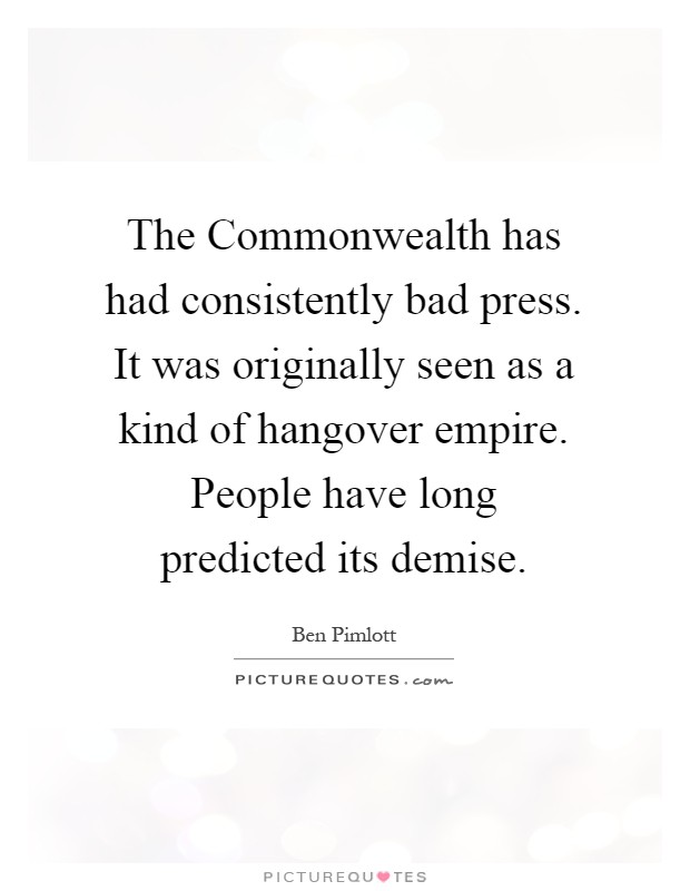 The Commonwealth has had consistently bad press. It was originally seen as a kind of hangover empire. People have long predicted its demise Picture Quote #1