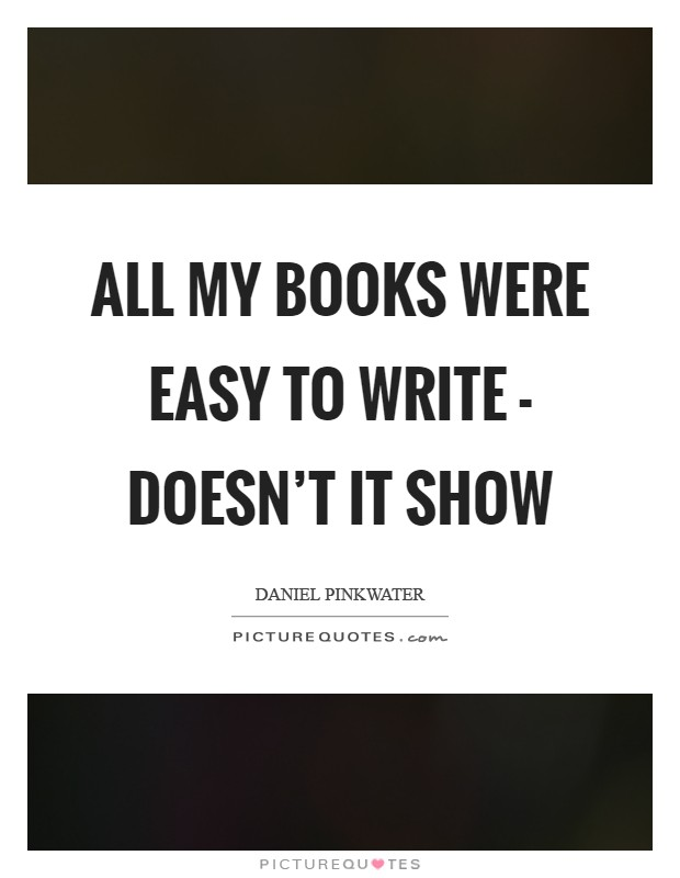 All my books were easy to write - doesn't it show Picture Quote #1