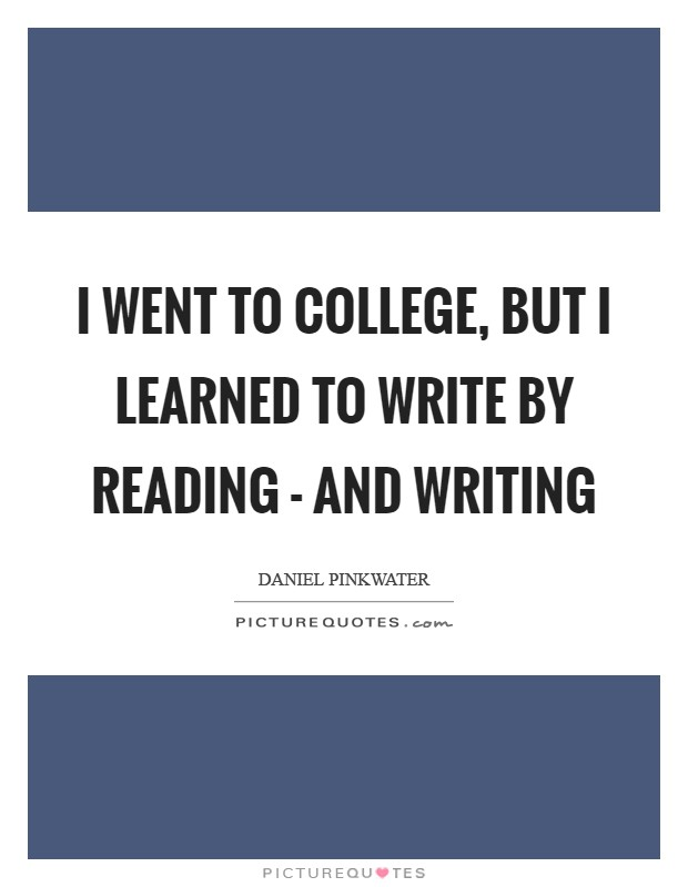 I went to college, but I learned to write by reading - and writing Picture Quote #1