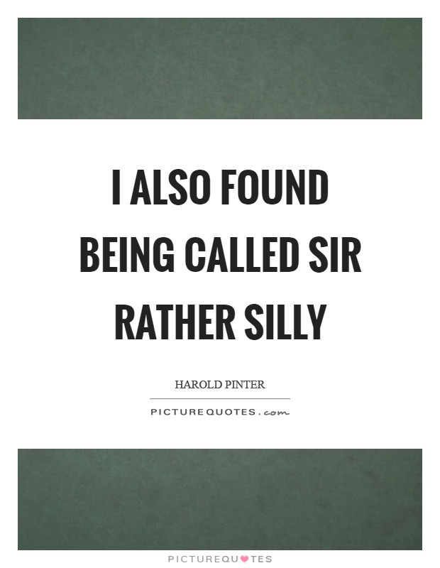 I also found being called Sir rather silly Picture Quote #1