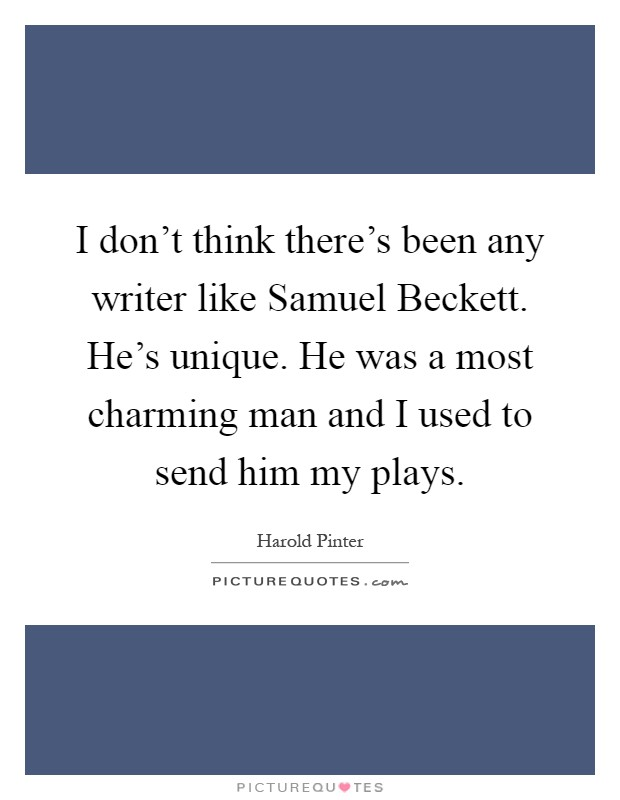 I don't think there's been any writer like Samuel Beckett. He's unique. He was a most charming man and I used to send him my plays Picture Quote #1