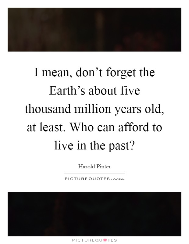 I mean, don't forget the Earth's about five thousand million years old, at least. Who can afford to live in the past? Picture Quote #1
