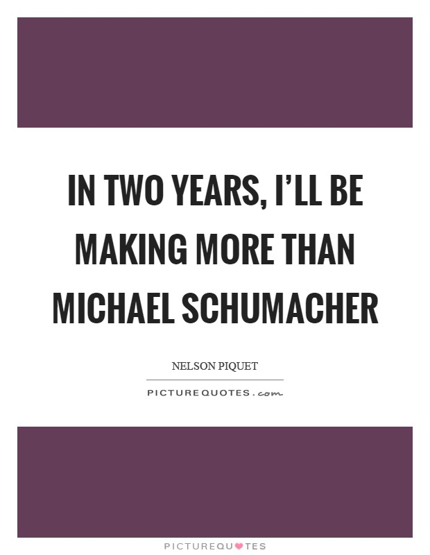 In two years, I'll be making more than Michael Schumacher Picture Quote #1