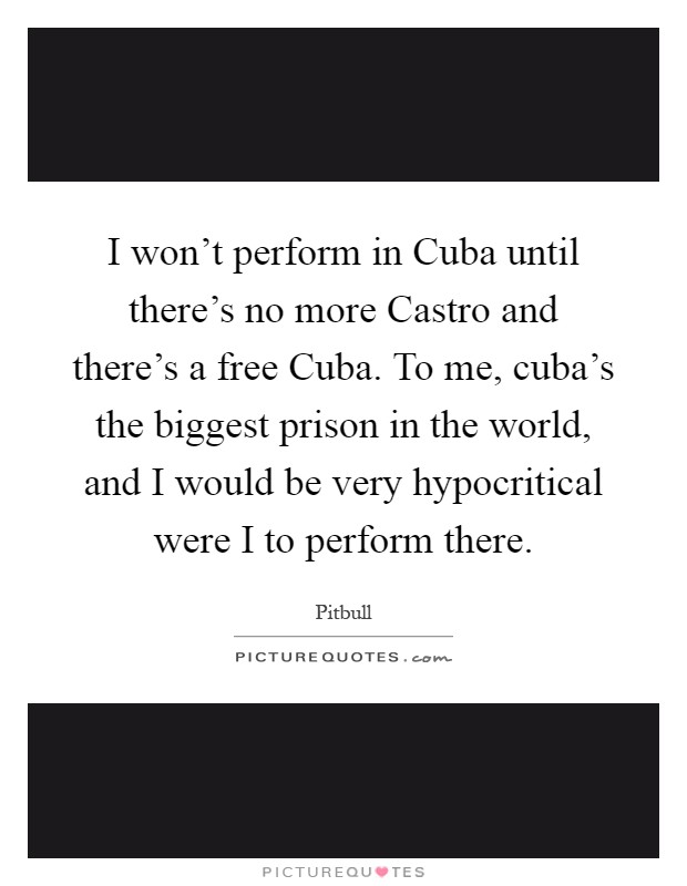 I won't perform in Cuba until there's no more Castro and there's a free Cuba. To me, cuba's the biggest prison in the world, and I would be very hypocritical were I to perform there Picture Quote #1