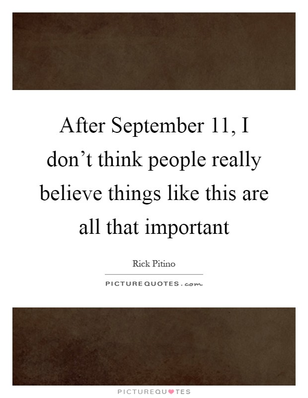 After September 11, I don't think people really believe things like this are all that important Picture Quote #1
