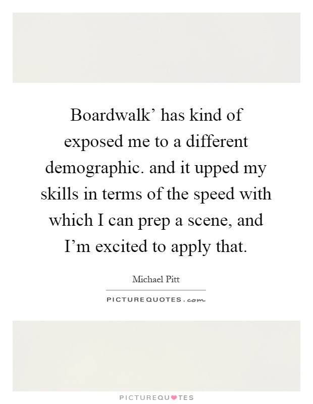 Boardwalk' has kind of exposed me to a different demographic. and it upped my skills in terms of the speed with which I can prep a scene, and I'm excited to apply that Picture Quote #1