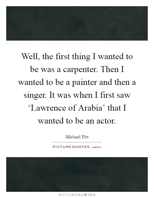 Well, the first thing I wanted to be was a carpenter. Then I wanted to be a painter and then a singer. It was when I first saw 'Lawrence of Arabia' that I wanted to be an actor Picture Quote #1