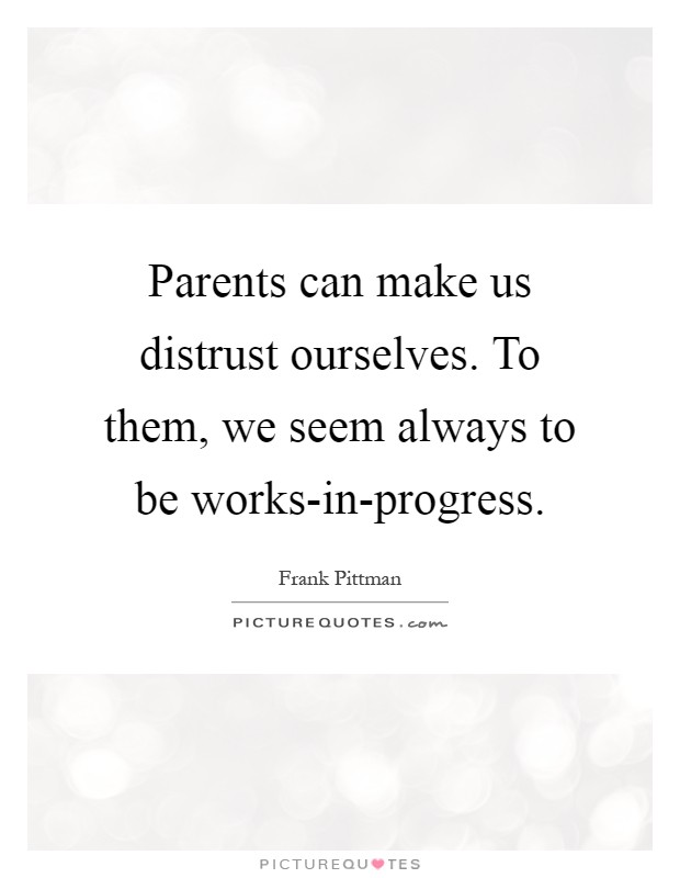 Parents can make us distrust ourselves. To them, we seem always to be works-in-progress Picture Quote #1