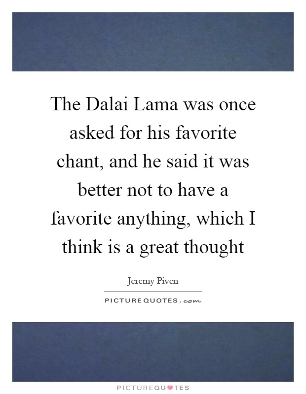The Dalai Lama was once asked for his favorite chant, and he said it was better not to have a favorite anything, which I think is a great thought Picture Quote #1
