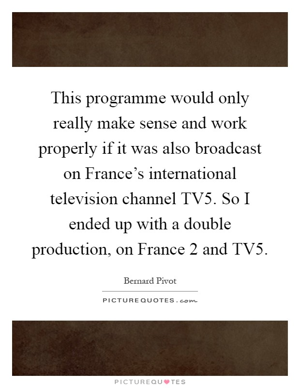 This programme would only really make sense and work properly if it was also broadcast on France's international television channel TV5. So I ended up with a double production, on France 2 and TV5 Picture Quote #1