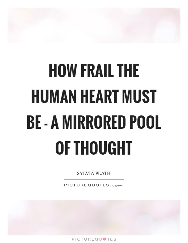 How frail the human heart must be - a mirrored pool of thought Picture Quote #1