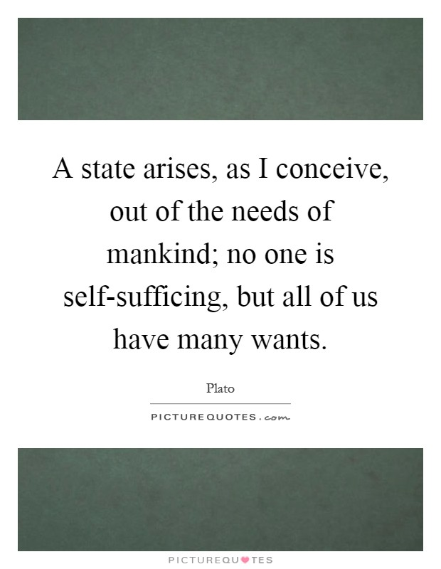 A state arises, as I conceive, out of the needs of mankind; no one is self-sufficing, but all of us have many wants Picture Quote #1