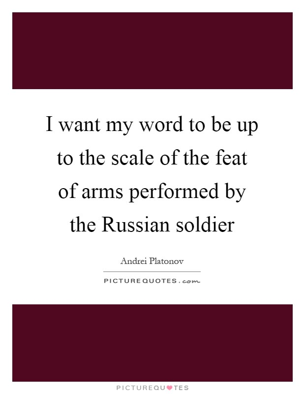 I want my word to be up to the scale of the feat of arms performed by the Russian soldier Picture Quote #1